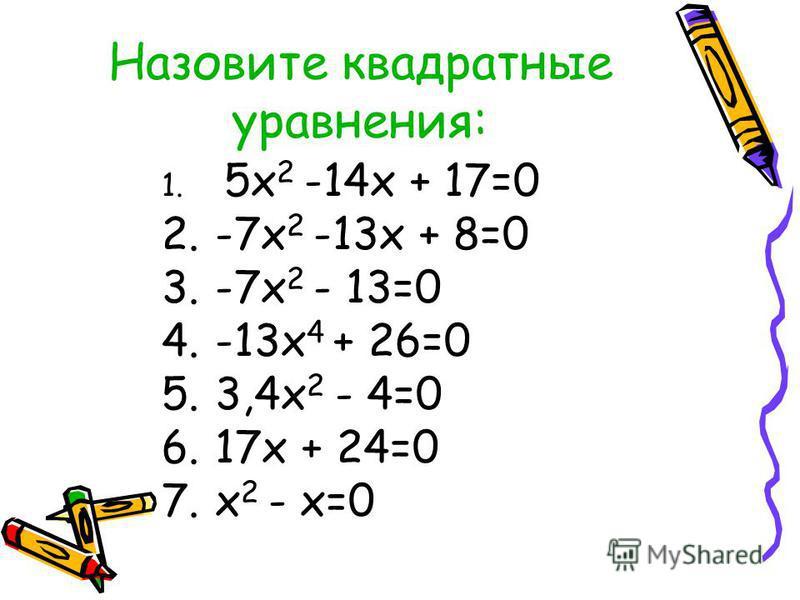 Назовите квадратные уравнения: 1. 5 х 2 -14 х + 17=0 2.-7 х 2 -13 х + 8=0 3.-7 х 2 - 13=0 4.-13 х 4 + 26=0 5.3,4 х 2 - 4=0 6.17 х + 24=0 7. х 2 - х=0