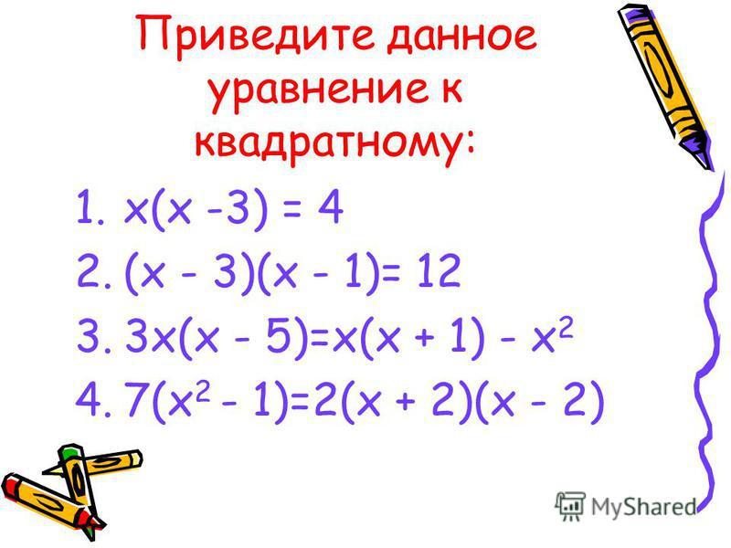 Приведите данное уравнение к квадратному: 1.х(х -3) = 4 2.(х - 3)(х - 1)= 12 3.3 х(х - 5)=х(х + 1) - х 2 4.7(х 2 - 1)=2(х + 2)(х - 2)
