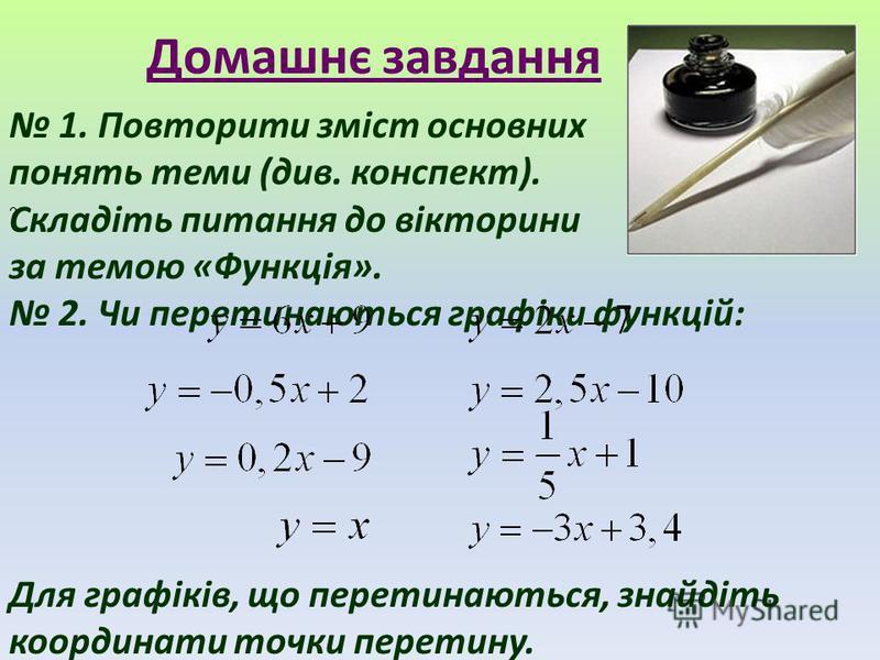 Домашнє завдання 1. Повторити зміст основних понять теми (див. конспект). Складіть питання до вікторини за темою «Функція». 2. Чи перетинаються графіки функцій: Для графіків, що перетинаються, знайдіть координати точки перетину. ?