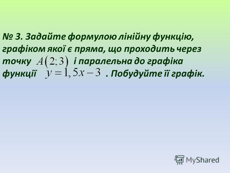 3. Задайте формулою лінійну функцію, графіком якої є пряма, що проходить через точку і паралельна до графіка функції. Побудуйте її графік.