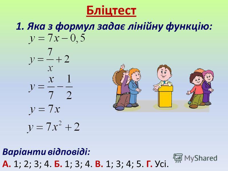 Бліцтест 1. Яка з формул задає лінійну функцію: Варіанти відповіді: А. 1; 2; 3; 4. Б. 1; 3; 4. В. 1; 3; 4; 5. Г. Усі.