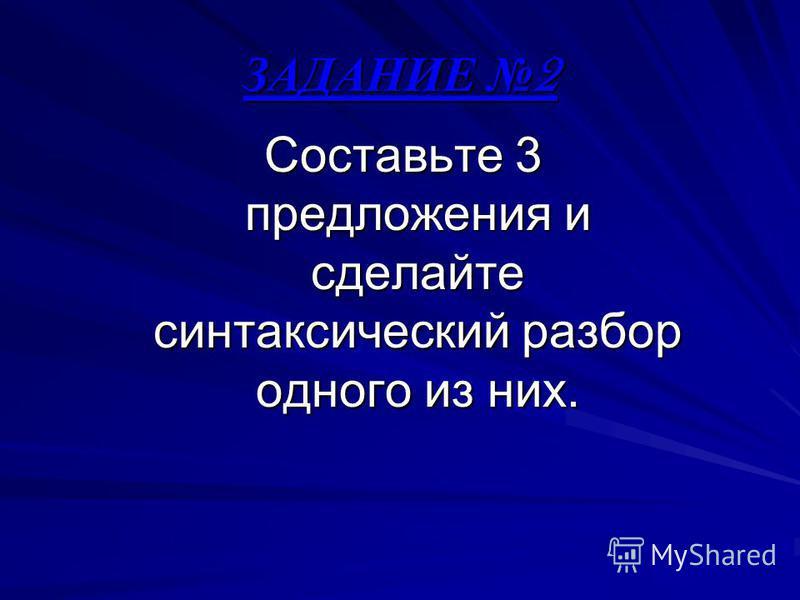 ЗАДАНИЕ 2 Составьте 3 предложения и сделайте синтаксический разбор одного из них.