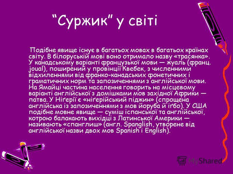 Суржик у світі Подібне явище існує в багатьох мовах в багатьох країнах світу. В білоруській мові воно отримало назву «трасянка». У канадському варіанті французької мови жуаль (франц. joual), поширений у провінції Квебек, з численними відхиленнями від