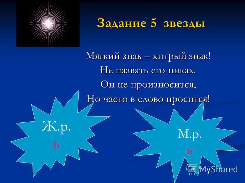 Задание 5 звезды Мягкий знак – хитрый знак! Не назвать его никак. Он не произносится, Но часто в слово просится! Ж.р. ь М.р. ь