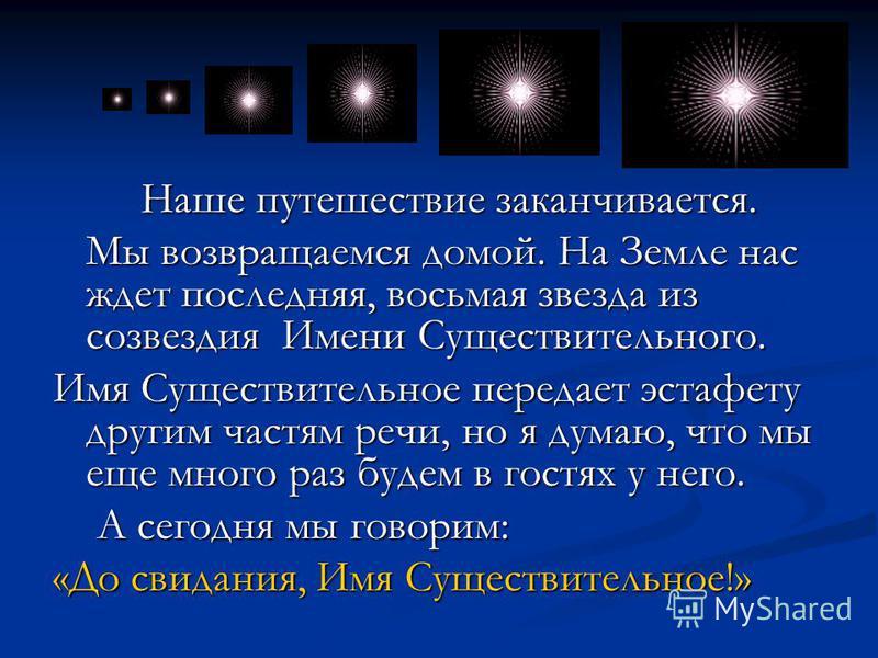 Наше путешествие заканчивается. Наше путешествие заканчивается. Мы возвращаемся домой. На Земле нас ждет последняя, восьмая звезда из созвездия Имени Существительного. Мы возвращаемся домой. На Земле нас ждет последняя, восьмая звезда из созвездия Им