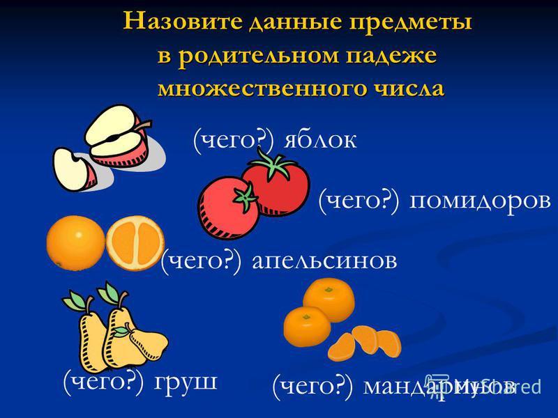 Назовите данные предметы в родительном падеже множественного числа (чего?) яблок (чего?) помидоров (чего?) апельсинов (чего?) мандаринов (чего?) груш
