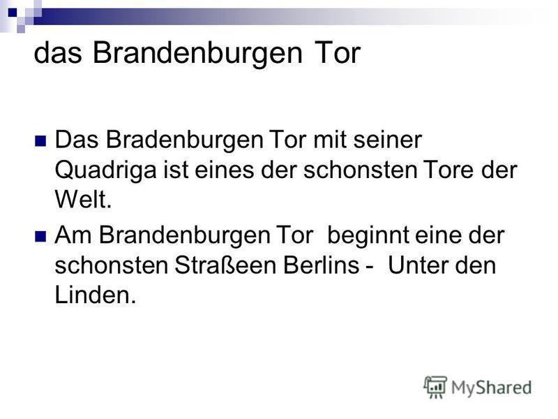 das Brandenburgen Tor Das Bradenburgen Tor mit seiner Quadriga ist eines der schonsten Tore der Welt. Am Brandenburgen Tor beginnt eine der schonsten Straßeen Berlins - Unter den Linden.