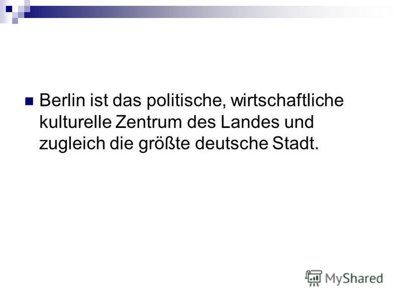 Berlin ist das politische, wirtschaftliche kulturelle Zentrum des Landes und zugleich die größte deutsche Stadt.