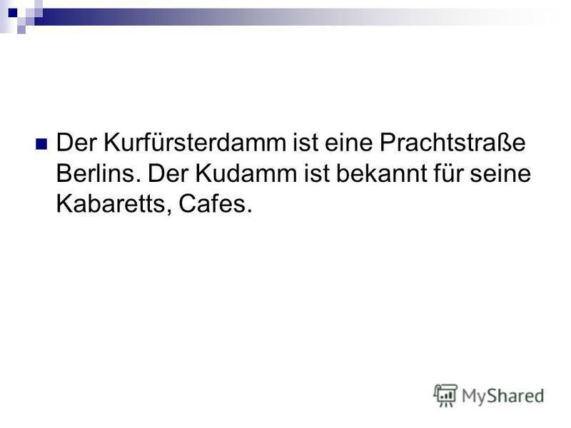 Der Kurfürsterdamm ist eine Prachtstraße Berlins. Der Kudamm ist bekannt für seine Kabaretts, Cafes.