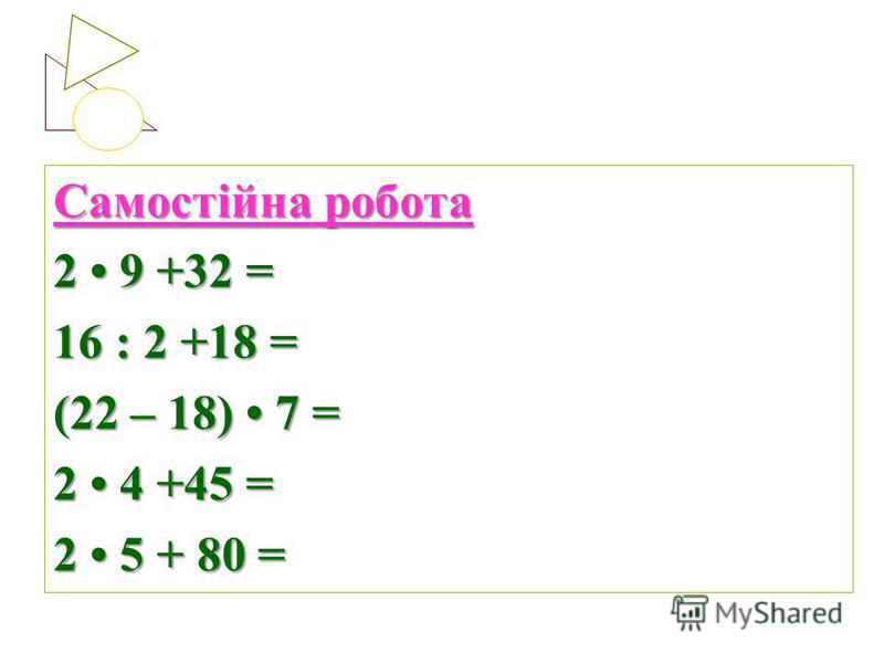 Самостійна робота 2 9 +32 = 16 : 2 +18 = (22 – 18) 7 = 2 4 +45 = 2 5 + 80 =