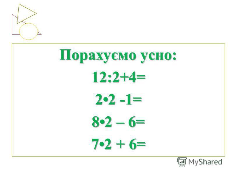Порахуємо усно: 12:2+4= 22 -1= 82 – 6= 72 + 6=