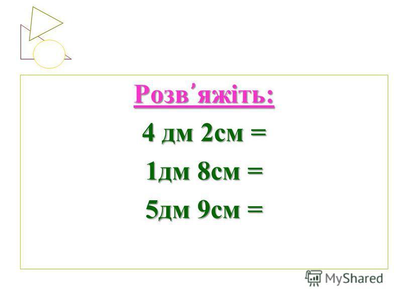 Розв яжіть: 4 дм 2см = 1дм 8см = 5дм 9см =