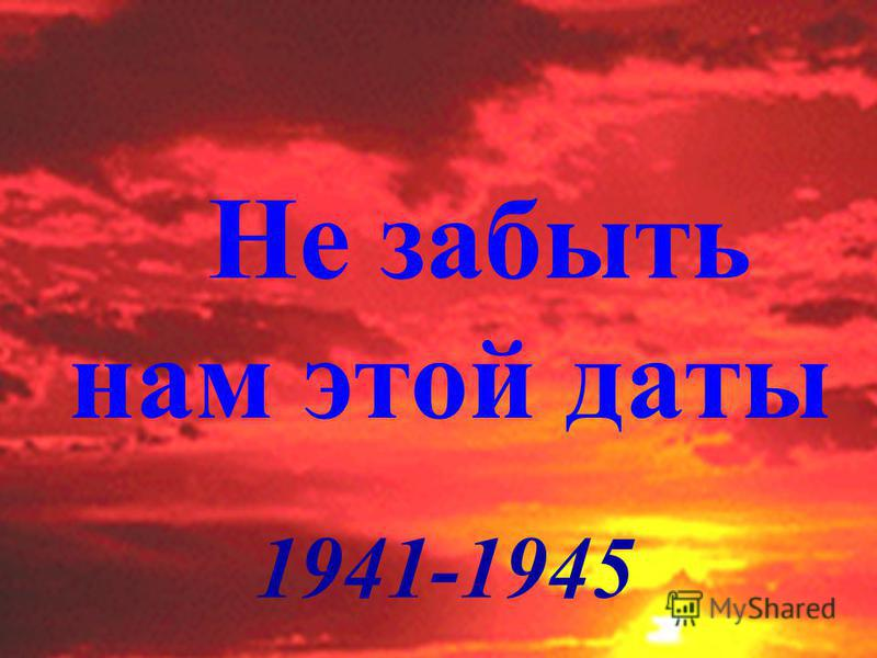 Не забыть нам этой даты 1941-1945