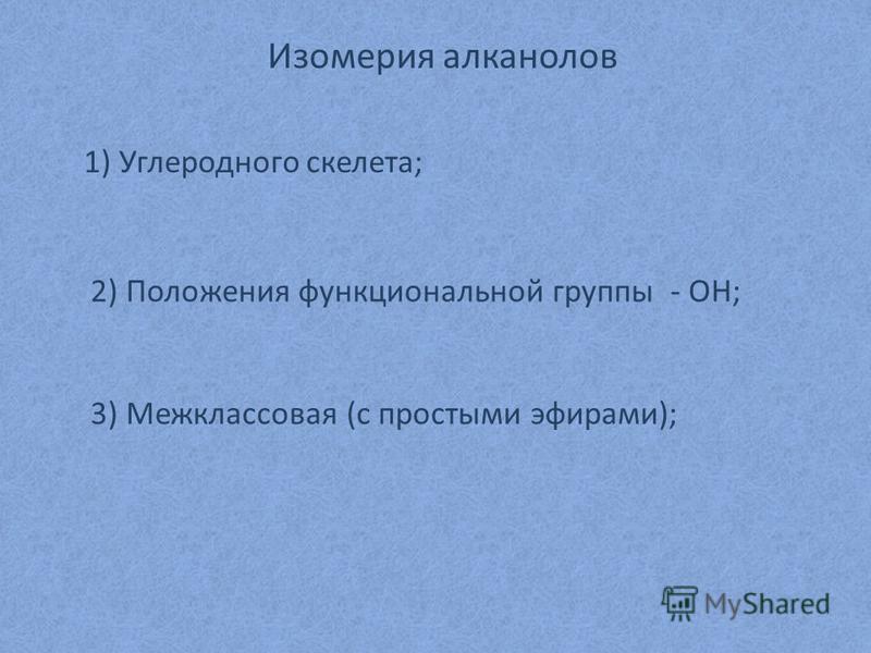 Изомерия алканов 1) Углеродного скелета; 2) Положения функциональной группы - ОН; 3) Межклассовая (с простыми эфирами);