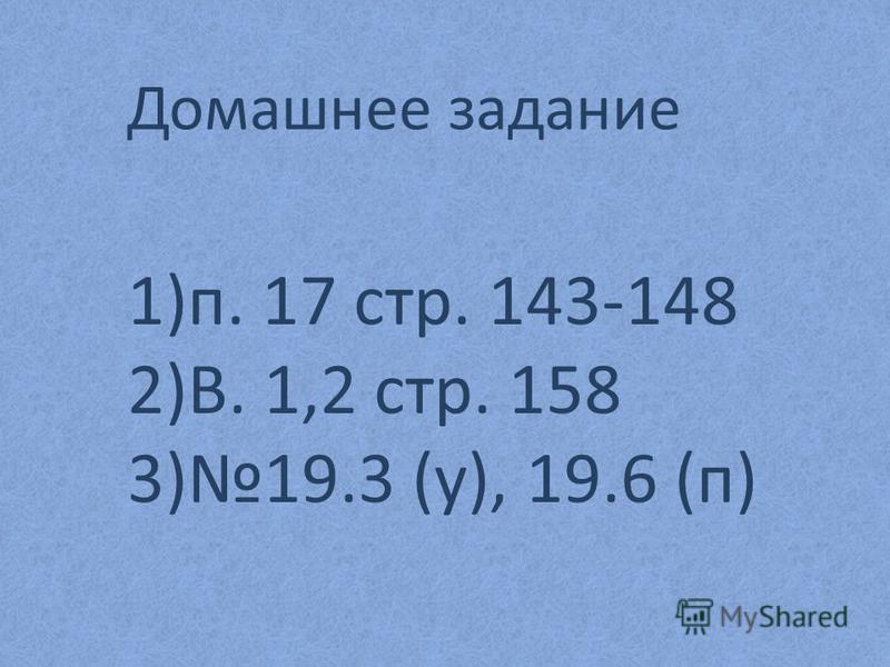 Домашнее задание 1)п. 17 стр. 143-148 2)В. 1,2 стр. 158 3)19.3 (у), 19.6 (п)