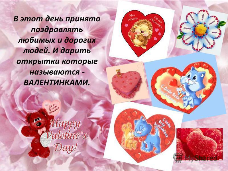 В этот день принято поздравлять любимых и дорогих людей. И дарить открытки которые называются - ВАЛЕНТИНКАМИ.