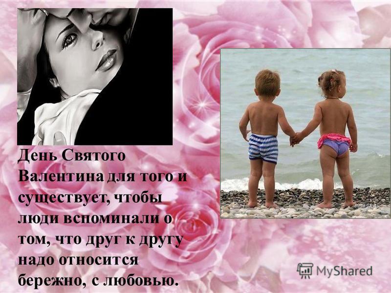 День Святого Валентина для того и существует, чтобы люди вспоминали о том, что друг к другу надо относится бережно, с любовью.