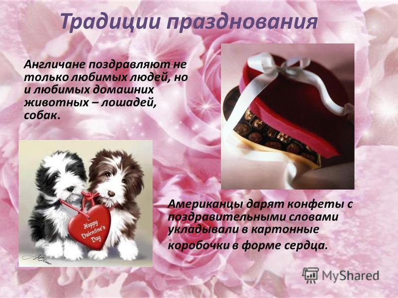Традиции празднования Англичане поздравляют не только любимых людей, но и любимых домашних животных – лошадей, собак. Американцы дарят конфеты с поздравительными словами укладывали в картонные коробочки в форме сердца.