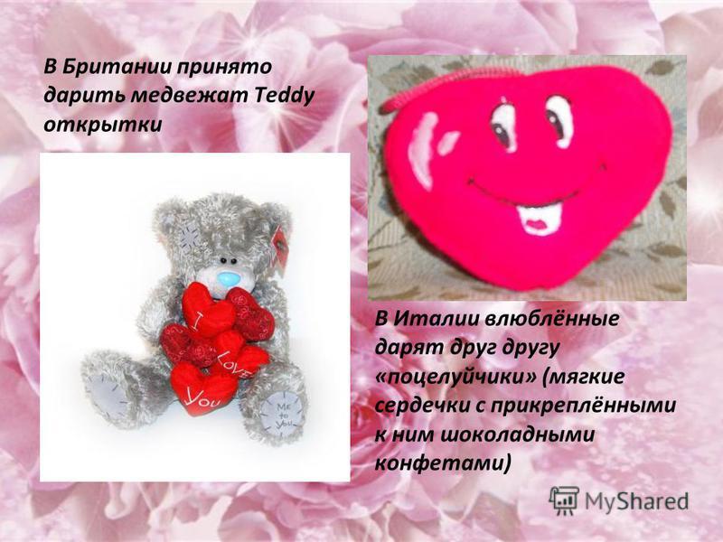 В Британии принято дарить медвежат Тeddy открытки В Италии влюблённые дарят друг другу «поцелуйчики» (мягкие сердечки с прикреплёнными к ним шоколадными конфетами)