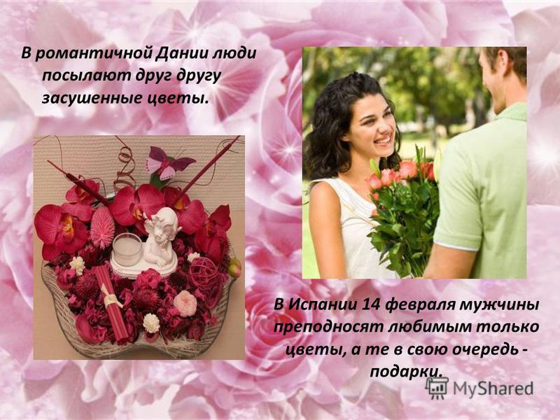 В романтичной Дании люди посылают друг другу засушенные цветы. В Испании 14 февраля мужчины преподносят любимым только цветы, а те в свою очередь - подарки.