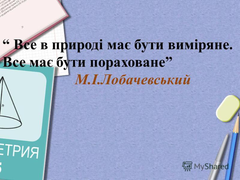 Все в природі має бути виміряне. Все має бути пораховане М.І.Лобачевський