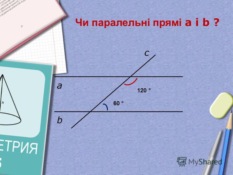 а b c Чи паралельні прямі а і b ? 120 ° 60 °