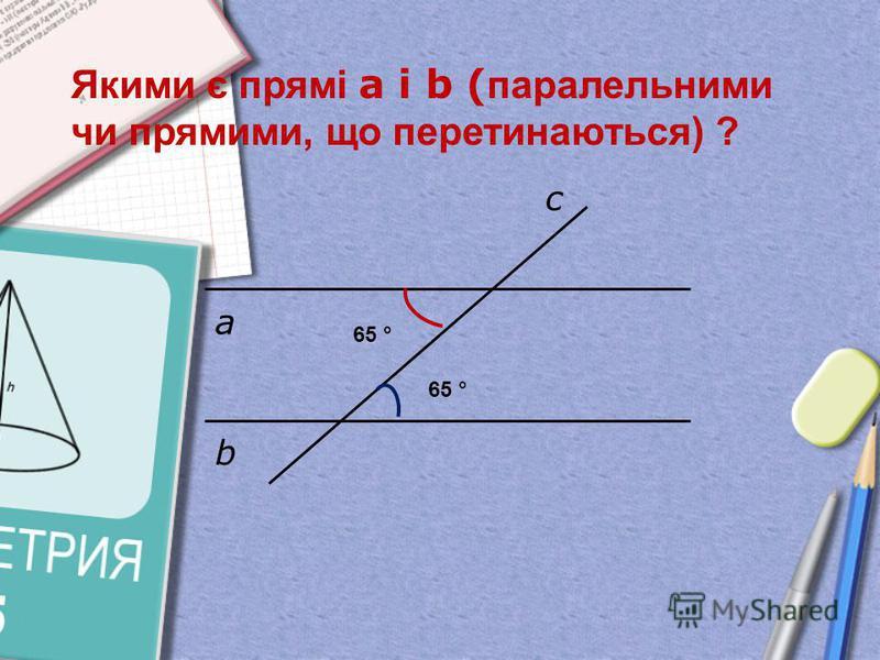 а b c Якими є прямі а і b ( паралельними чи прямими, що перетинаються) ? 65 °