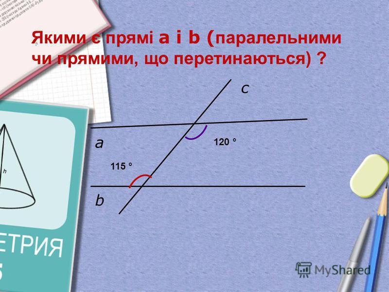 а b c Якими є прямі а і b ( паралельними чи прямими, що перетинаються) ? 115 ° 120 °