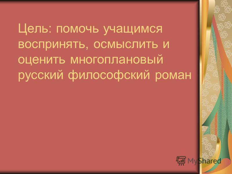 Цель: помочь учащимся воспринять, осмыслить и оценить многоплановый русский философский роман