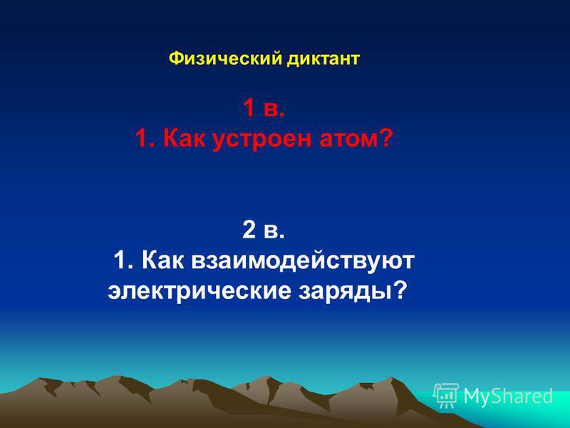 Физический диктант 1 в. 1. Как устроен атом? 2 в. 1. Как взаимодействуют электрические заряды?