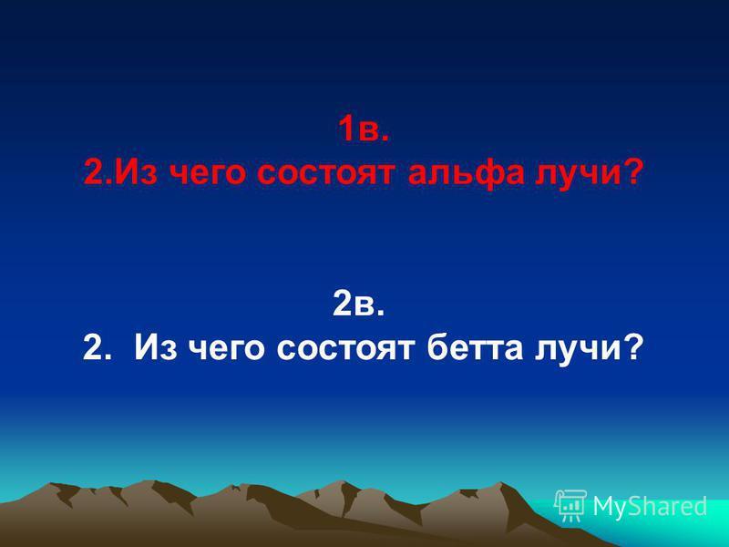 1 в. 2. Из чего состоят альфа лучи? 2 в. 2. Из чего состоят бета лучи?