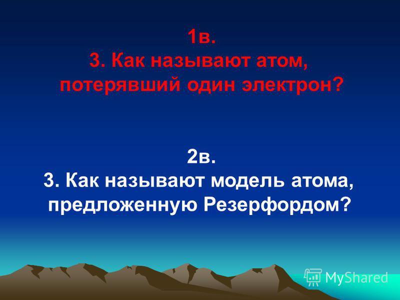 1 в. 3. Как называют атом, потерявший один электрон? 2 в. 3. Как называют модель атома, предложенную Резерфордом?