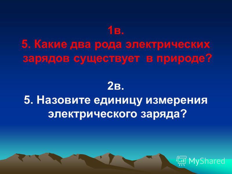 1 в. 5. Какие два рода электрических зарядов существует в природе? 2 в. 5. Назовите единицу измерения электрического заряда?