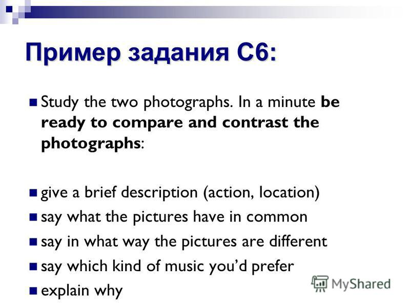 Пример задания С6: Study the two photographs. In a minute be ready to compare and contrast the photographs: give a brief description (action, location) say what the pictures have in common say in what way the pictures are different say which kind of