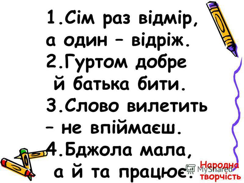 1.Сім раз відмір, а один – відріж. 2.Гуртом добре й батька бити. 3.Слово вилетить – не впіймаєш. 4.Бджола мала, а й та працює. Народна творчість