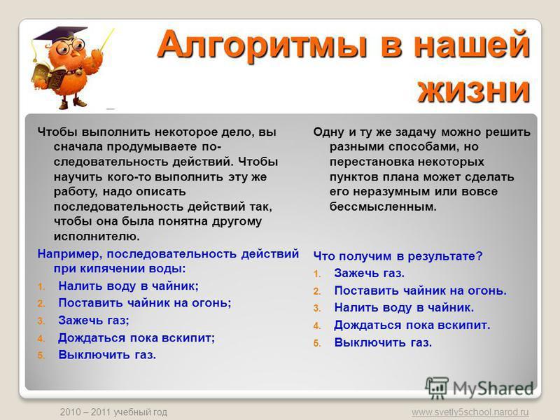 www.svetly5school.narod.ru 2010 – 2011 учебный год Алгоритмы в нашей жизни Одну и ту же задачу можно решить разными способами, но перестановка некоторых пунктов плана может сделать его неразумным или вовсе бессмысленным. Что получим в результате? 1.