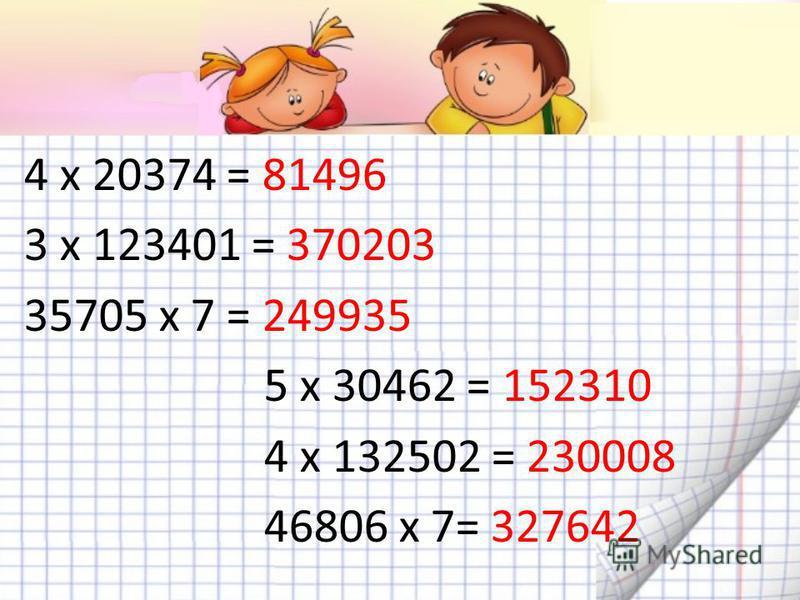 4 х 20374 = 81496 3 х 123401 = 370203 35705 х 7 = 249935 5 х 30462 = 152310 4 х 132502 = 230008 46806 х 7= 327642