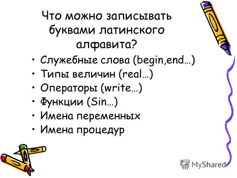 Что можно записывать буквами латинского алфавита? Служебные слова (begin,end…) Типы величин (real…) Операторы (write…) Функции (Sin…) Имена переменных Имена процедур