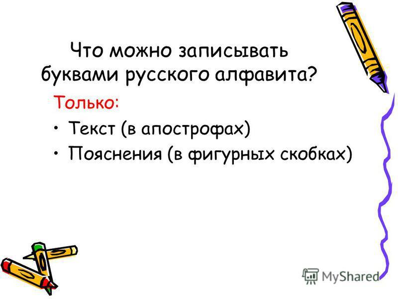 Что можно записывать буквами русского алфавита? Только: Текст (в апострофах) Пояснения (в фигурных скобках)