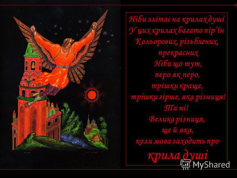 Ніби злітає на крилах душі У цих крилах багато пірїн Кольорових, різьблених, прекрасних Ніби що тут, перо як перо, трішки краще, трішки гірше, яка різниця! Та ні! Велика різниця, ще й яка, коли мова заходить про крила душі