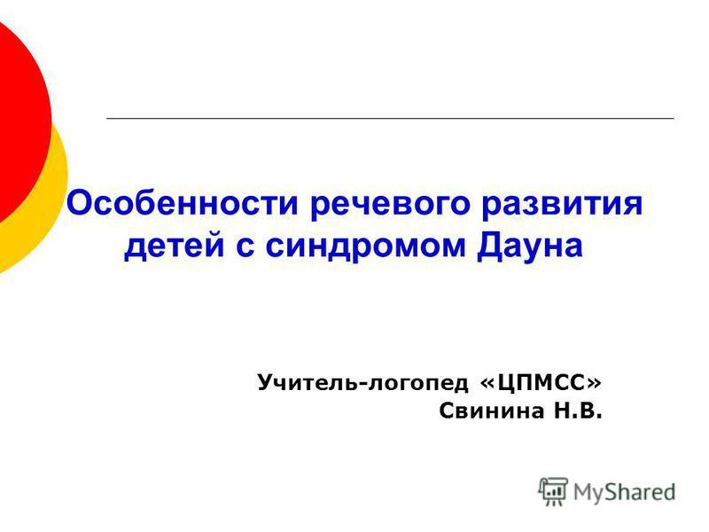 Особенности речевого развития детей с синдромом Дауна Учитель-логопед «ЦПМСС» Свинина Н.В.
