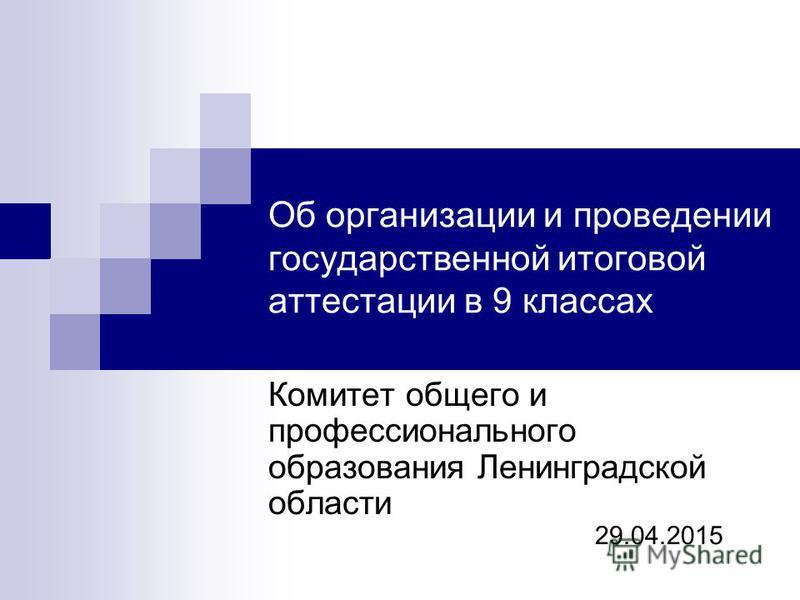 Об организации и проведении государственной итоговой аттестации в 9 классах Комитет общего и профессионального образования Ленинградской области 29.04.2015