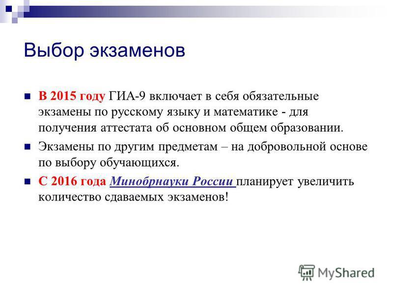 Выбор экзаменов В 2015 году ГИА-9 включает в себя обязательные экзамены по русскому языку и математике - для получения аттестата об основном общем образовании. Экзамены по другим предметам – на добровольной основе по выбору обучающихся. С 2016 года М
