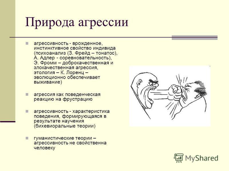 Природа агрессии агрессивность - врожденное, инстинктивное свойство индивида (психоанализ (З. Фрейд – тонатос), А. Адлер - соревновательность), Э. Фромм – доброкачественная и злокачественная агрессия, этология – К. Лоренц – эволюционно обеспечивает в