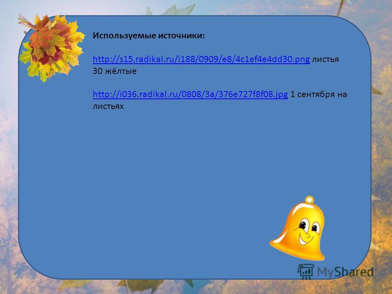 Используемые источники: http://s15.radikal.ru/i188/0909/e8/4c1ef4e4dd30.pnghttp://s15.radikal.ru/i188/0909/e8/4c1ef4e4dd30. png листья 30 жёлтые http://i036.radikal.ru/0808/3a/376e727f8f08.jpghttp://i036.radikal.ru/0808/3a/376e727f8f08. jpg 1 сентябр
