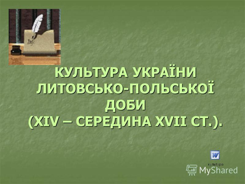 КУЛЬТУРА УКРАЇНИ ЛИТОВСЬКО-ПОЛЬСЬКОЇ ДОБИ (ХІV – СЕРЕДИНА ХVІІ СТ.).