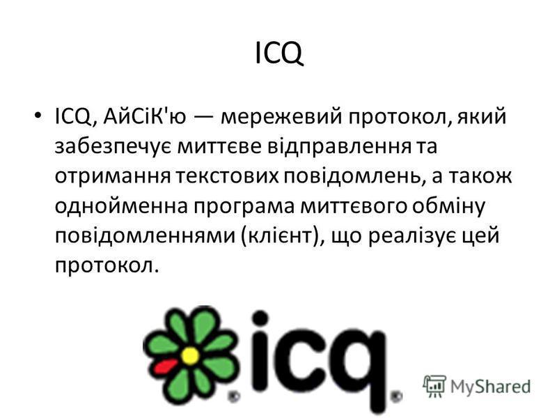 ICQ ICQ, АйСіК'ю мережевий протокол, який забезпечує миттєве відправлення та отримання текстових повідомлень, а також однойменна програма миттєвого обміну повідомленнями (клієнт), що реалізує цей протокол.