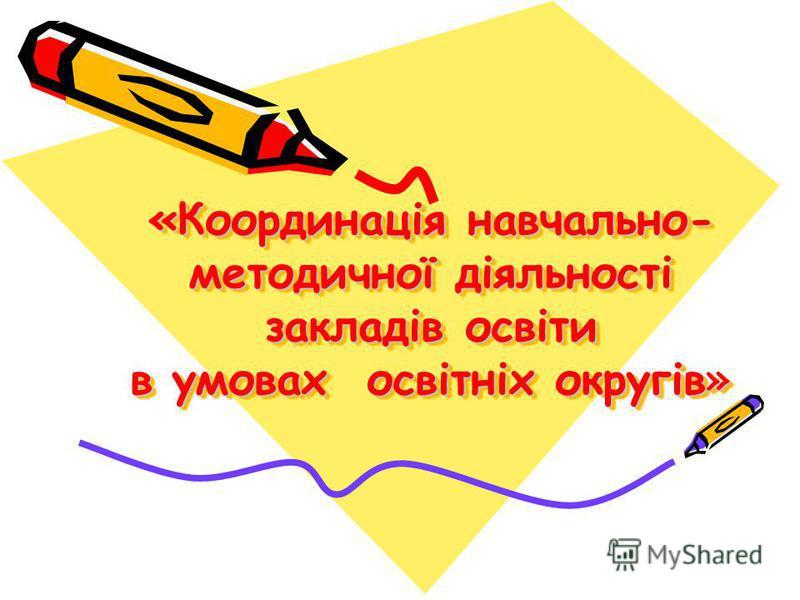 «Координація навчально- методичної діяльності закладів освіти в умовах освітніх округів»