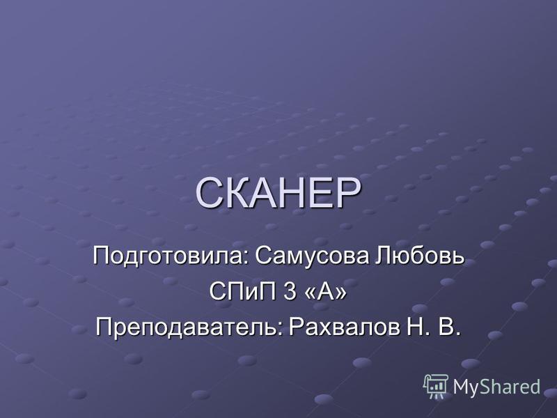СКАНЕР Подготовила: Самусова Любовь СПиП 3 «А» Преподаватель: Рахвалов Н. В.