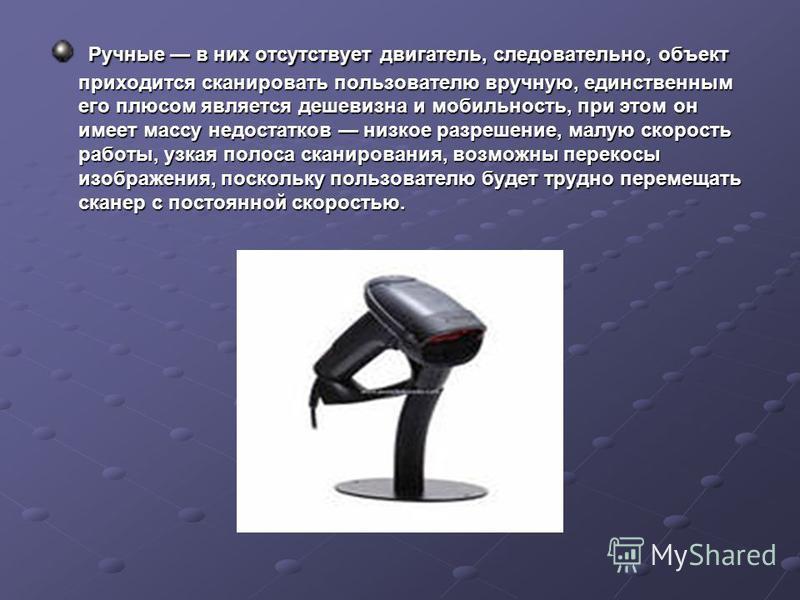 Ручные в них отсутствует двигатель, следовательно, объект приходится сканировать пользователю вручную, единственным его плюсом является дешевизна и мобильность, при этом он имеет массу недостатков низкое разрешение, малую скорость работы, узкая полос